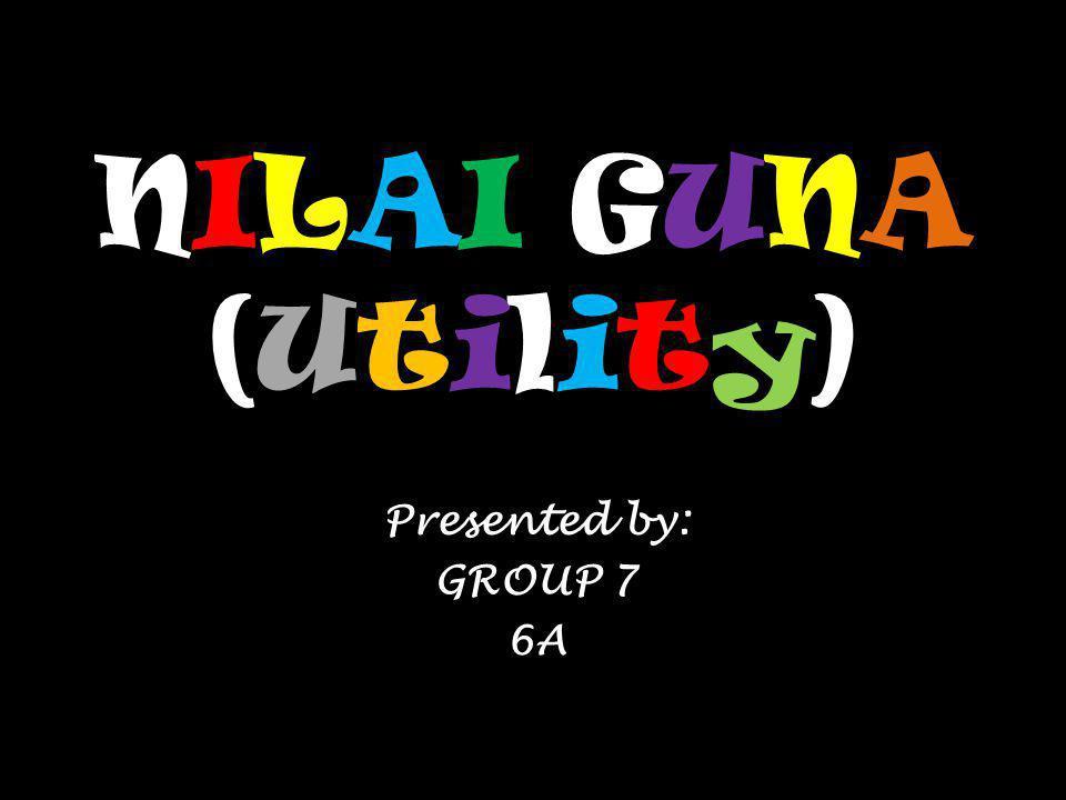 NILAI GUNA (Utility) Presented by: GROUP 7 6A