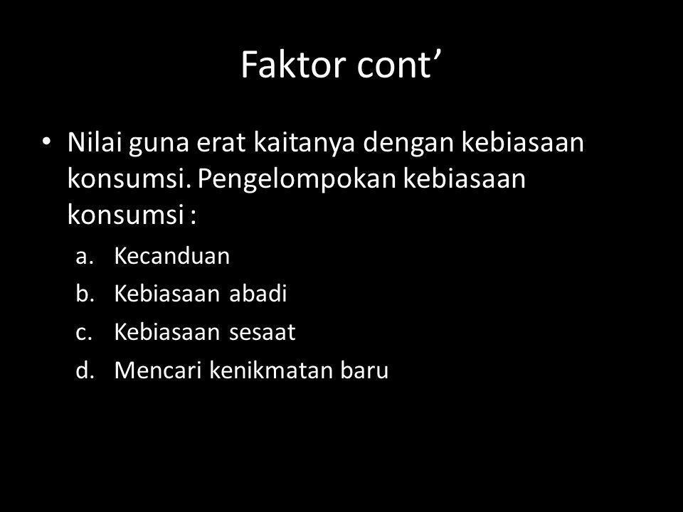 Faktor cont' Nilai guna erat kaitanya dengan kebiasaan konsumsi. Pengelompokan kebiasaan konsumsi : a.Kecanduan b.Kebiasaan abadi c.Kebiasaan sesaat d