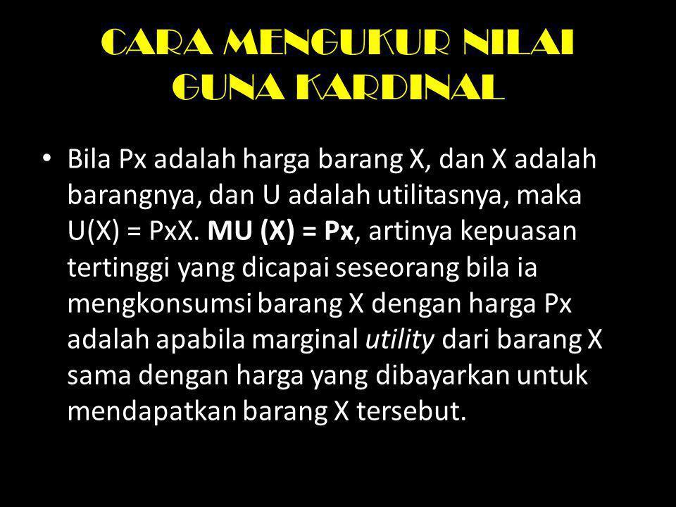 CARA MENGUKUR NILAI GUNA KARDINAL Bila Px adalah harga barang X, dan X adalah barangnya, dan U adalah utilitasnya, maka U(X) = PxX. MU (X) = Px, artin
