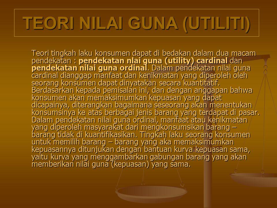 TEORI NILAI GUNA (UTILITI) Teori tingkah laku konsumen dapat di bedakan dalam dua macam pendekatan : pendekatan nlai guna (utility) cardinal dan pende