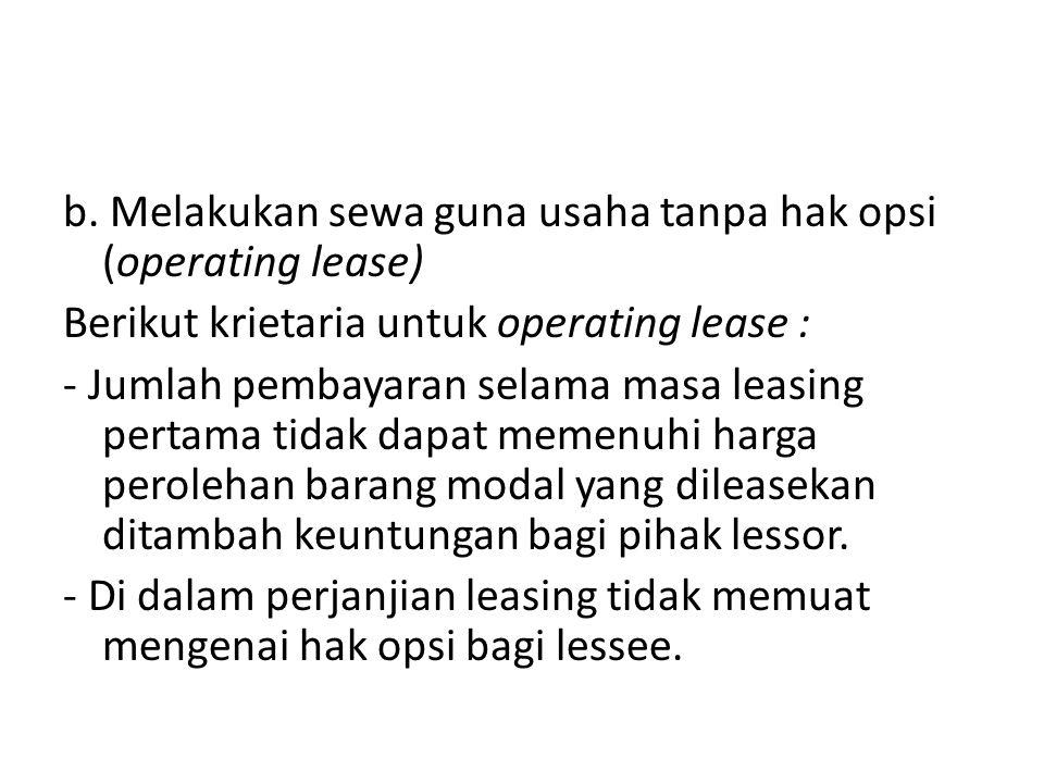 b. Melakukan sewa guna usaha tanpa hak opsi (operating lease) Berikut krietaria untuk operating lease : - Jumlah pembayaran selama masa leasing pertam