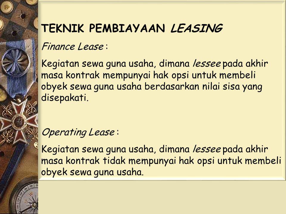 TEKNIK PEMBIAYAAN LEASING Finance Lease : Kegiatan sewa guna usaha, dimana lessee pada akhir masa kontrak mempunyai hak opsi untuk membeli obyek sewa