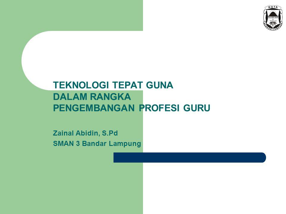 TEKNOLOGI TEPAT GUNA DALAM RANGKA PENGEMBANGAN PROFESI GURU Zainal Abidin, S.Pd SMAN 3 Bandar Lampung