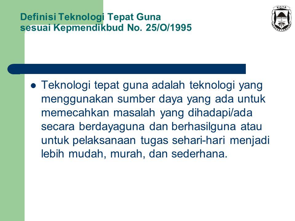 Definisi Teknologi Tepat Guna sesuai Kepmendikbud No. 25/O/1995 Teknologi tepat guna adalah teknologi yang menggunakan sumber daya yang ada untuk meme