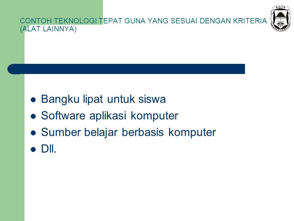 CONTOH TEKNOLOGI TEPAT GUNA YANG SESUAI DENGAN KRITERIA (ALAT LAINNYA) Bangku lipat untuk siswa Software aplikasi komputer Sumber belajar berbasis kom