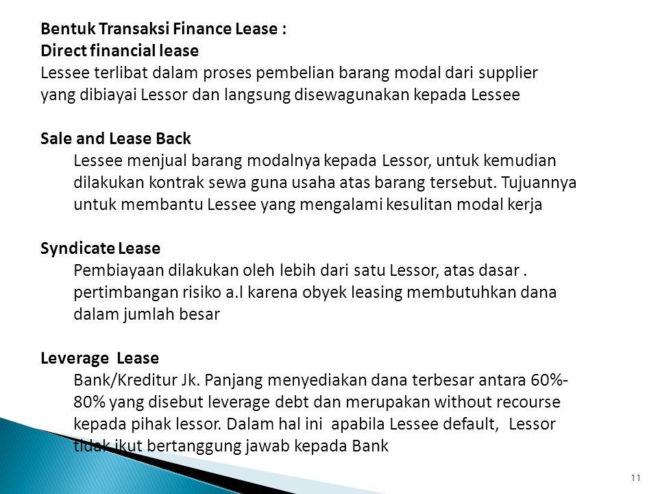 11 Bentuk Transaksi Finance Lease : Direct financial lease Lessee terlibat dalam proses pembelian barang modal dari supplier yang dibiayai Lessor dan