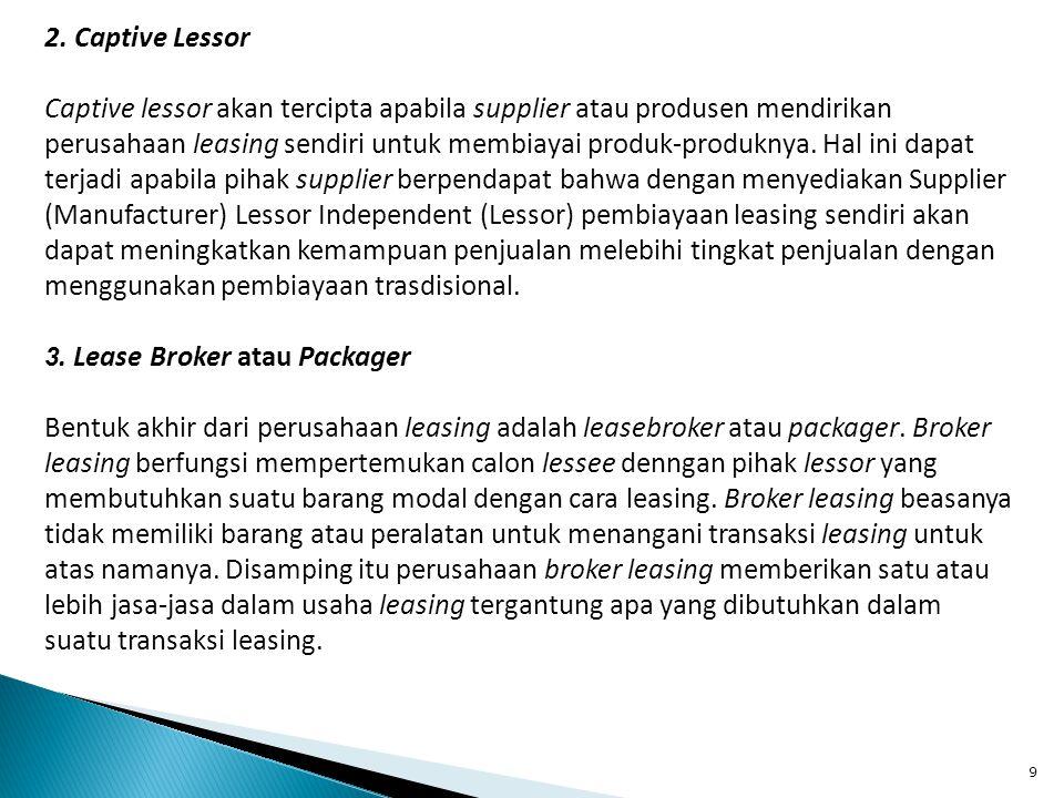 9 2. Captive Lessor Captive lessor akan tercipta apabila supplier atau produsen mendirikan perusahaan leasing sendiri untuk membiayai produk-produknya