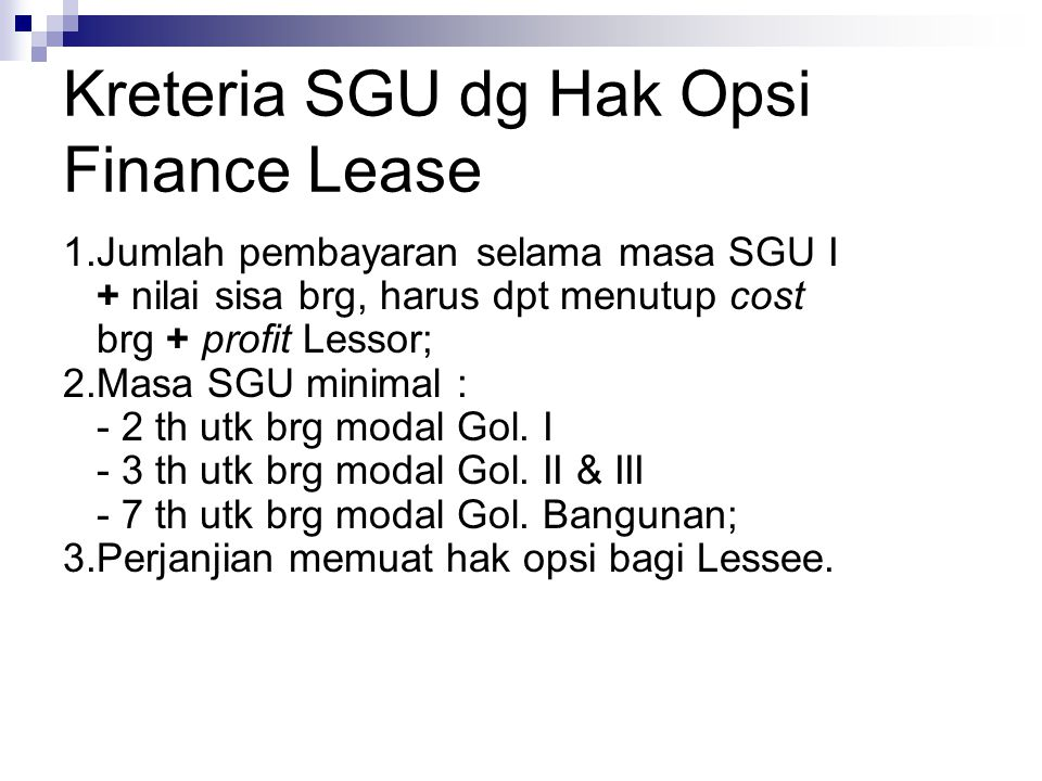 Kreteria SGU dg Hak Opsi Finance Lease 1.Jumlah pembayaran selama masa SGU I + nilai sisa brg, harus dpt menutup cost brg + profit Lessor; 2.Masa SGU