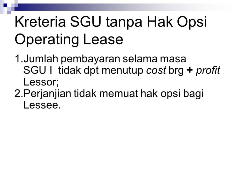 Kreteria SGU tanpa Hak Opsi Operating Lease 1.Jumlah pembayaran selama masa SGU I tidak dpt menutup cost brg + profit Lessor; 2.Perjanjian tidak memua