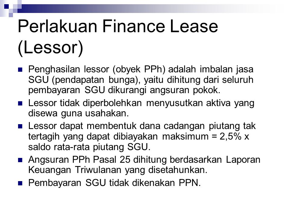 Perlakuan Finance Lease (Lessor) Penghasilan lessor (obyek PPh) adalah imbalan jasa SGU (pendapatan bunga), yaitu dihitung dari seluruh pembayaran SGU