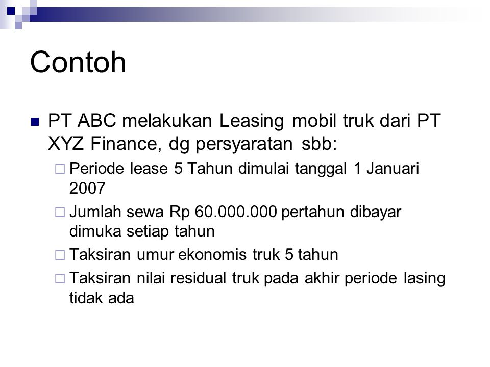 Contoh PT ABC melakukan Leasing mobil truk dari PT XYZ Finance, dg persyaratan sbb:  Periode lease 5 Tahun dimulai tanggal 1 Januari 2007  Jumlah se
