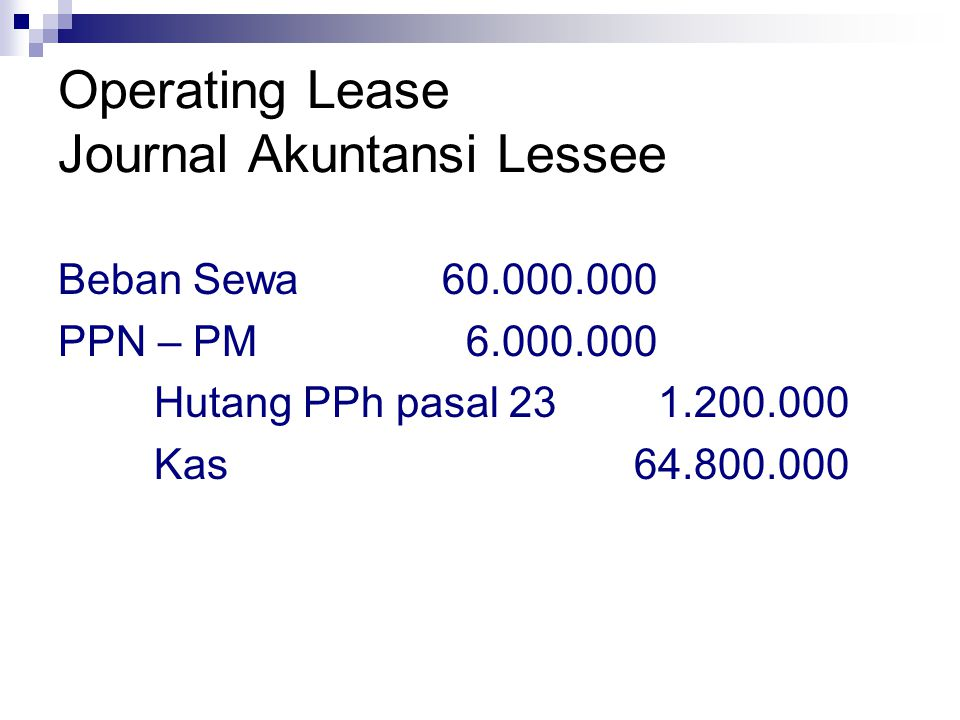 Operating Lease Journal Akuntansi Lessee Beban Sewa60.000.000 PPN – PM 6.000.000 Hutang PPh pasal 23 1.200.000 Kas64.800.000