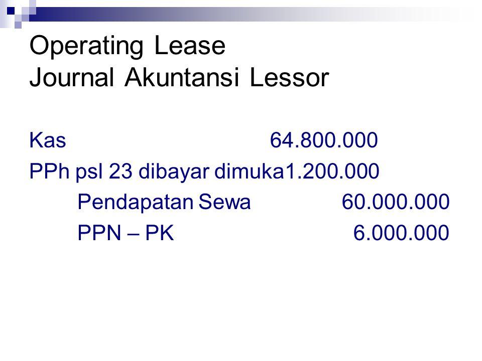 Operating Lease Journal Akuntansi Lessor Kas64.800.000 PPh psl 23 dibayar dimuka1.200.000 Pendapatan Sewa 60.000.000 PPN – PK 6.000.000