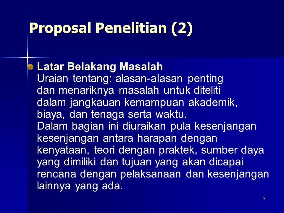 6 Proposal Penelitian (2) Latar Belakang Masalah Uraian tentang: alasan-alasan penting dan menariknya masalah untuk diteliti dalam jangkauan kemampuan