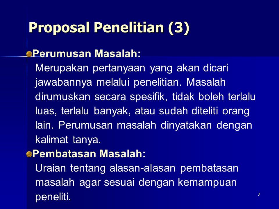 7 Proposal Penelitian (3) Perumusan Masalah: Merupakan pertanyaan yang akan dicari jawabannya melalui penelitian. Masalah dirumuskan secara spesifik,