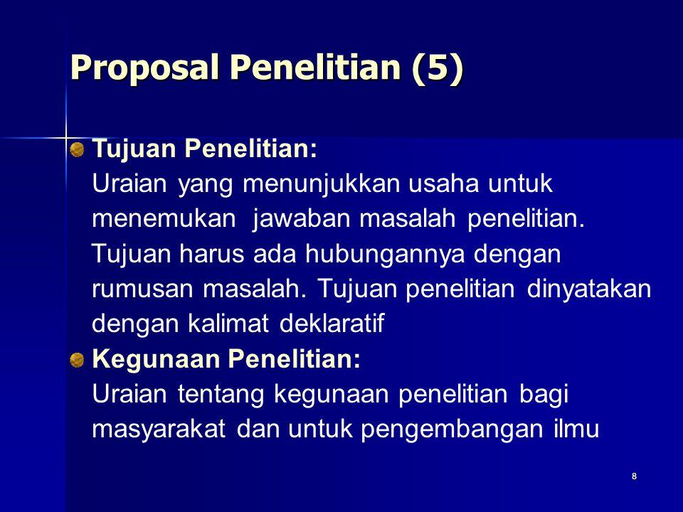 8 Proposal Penelitian (5) Tujuan Penelitian: Uraian yang menunjukkan usaha untuk menemukan jawaban masalah penelitian. Tujuan harus ada hubungannya de