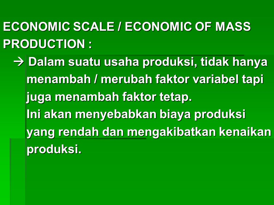 ECONOMIC SCALE / ECONOMIC OF MASS PRODUCTION :  Dalam suatu usaha produksi, tidak hanya  Dalam suatu usaha produksi, tidak hanya menambah / merubah