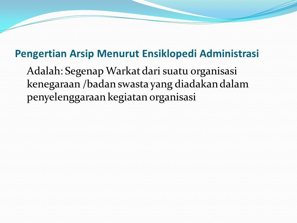 Pengertian Arsip Menurut Ensiklopedi Administrasi Adalah: Segenap Warkat dari suatu organisasi kenegaraan /badan swasta yang diadakan dalam penyelengg