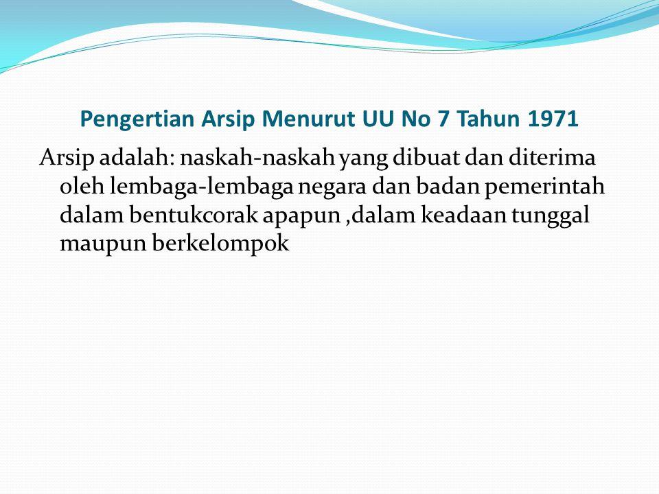 Pengertian Arsip Menurut UU No 7 Tahun 1971 Arsip adalah: naskah-naskah yang dibuat dan diterima oleh lembaga-lembaga negara dan badan pemerintah dala