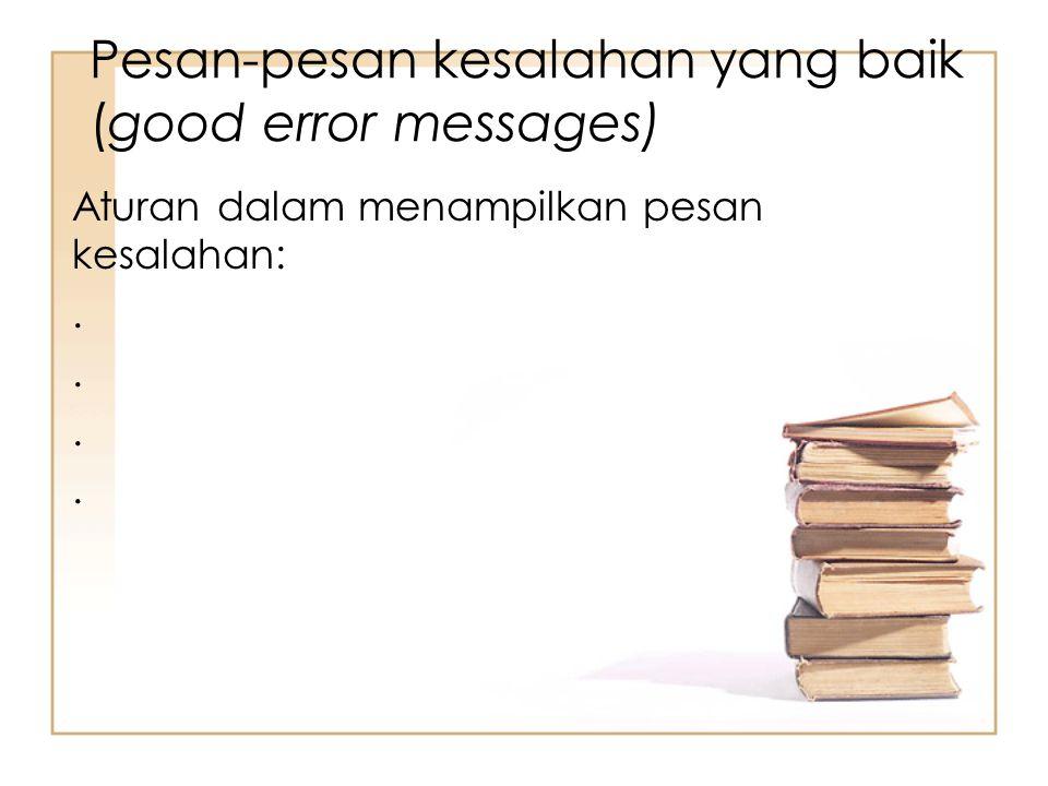 Pesan-pesan kesalahan yang baik (good error messages) Aturan dalam menampilkan pesan kesalahan:.