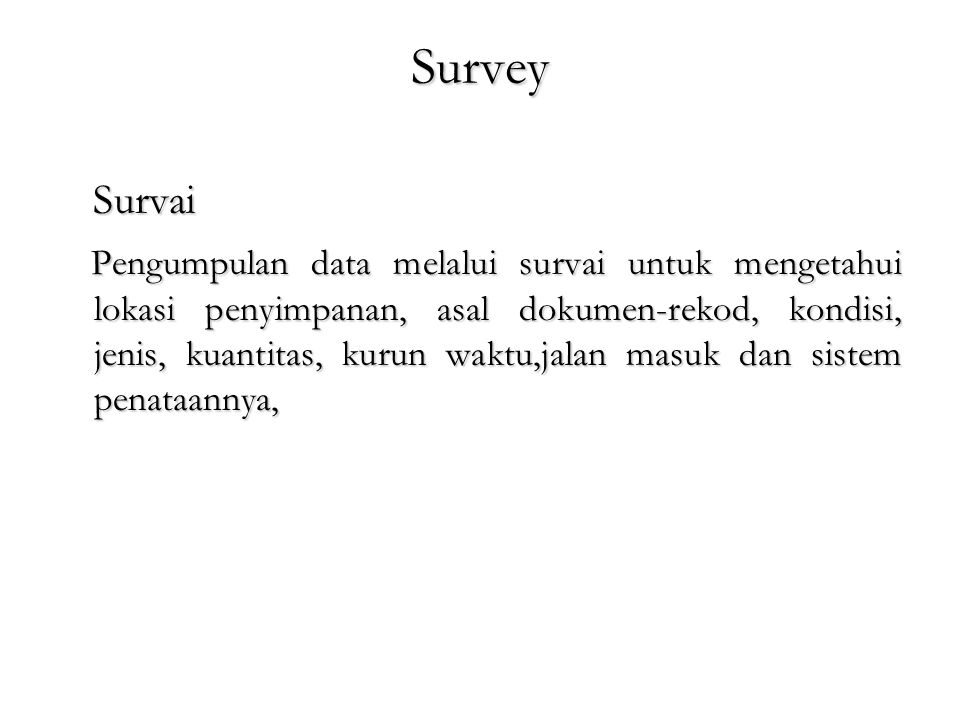 Survey Survai Survai Pengumpulan data melalui survai untuk mengetahui lokasi penyimpanan, asal dokumen-rekod, kondisi, jenis, kuantitas, kurun waktu,j