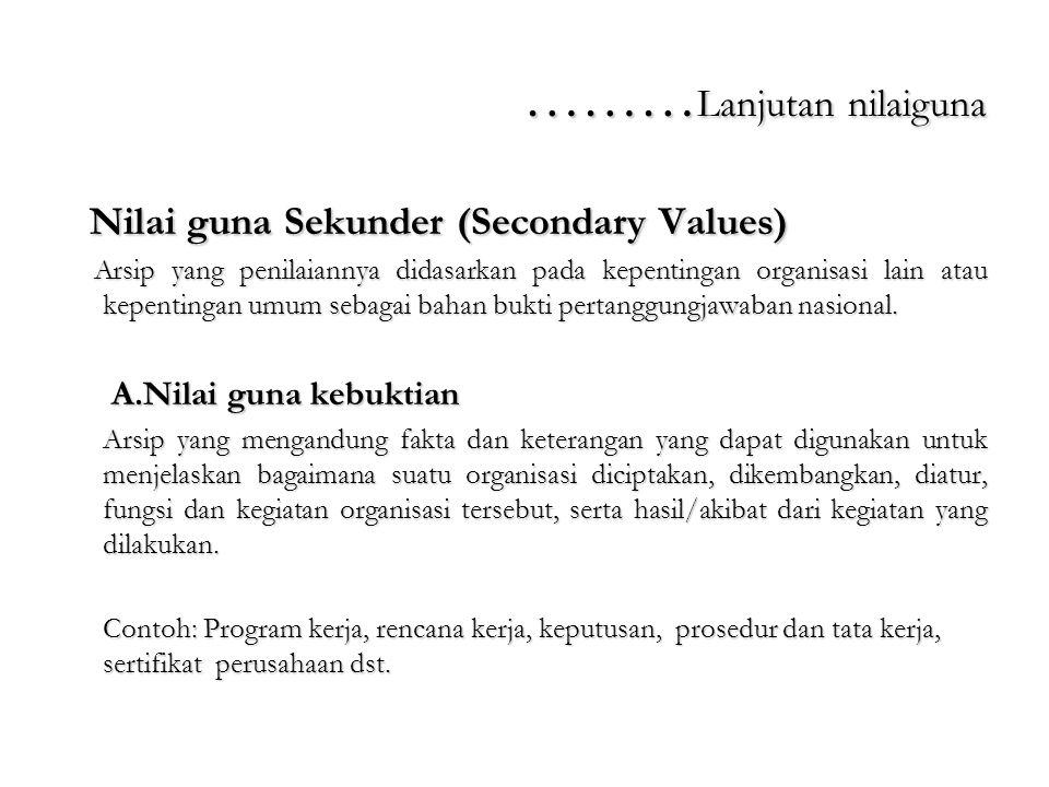 ……… Lanjutan nilaiguna Nilai guna Sekunder (Secondary Values) Nilai guna Sekunder (Secondary Values) Arsip yang penilaiannya didasarkan pada kepenting