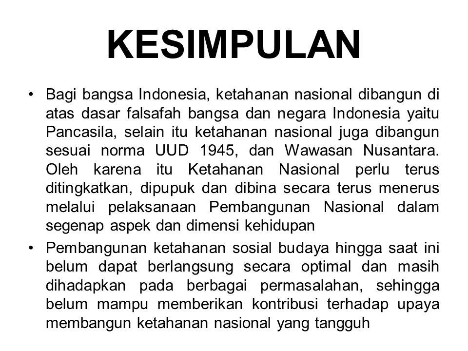 KESIMPULAN Bagi bangsa Indonesia, ketahanan nasional dibangun di atas dasar falsafah bangsa dan negara Indonesia yaitu Pancasila, selain itu ketahanan