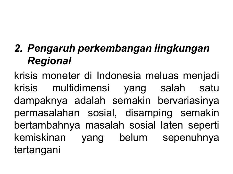 2.Pengaruh perkembangan lingkungan Regional krisis moneter di Indonesia meluas menjadi krisis multidimensi yang salah satu dampaknya adalah semakin be