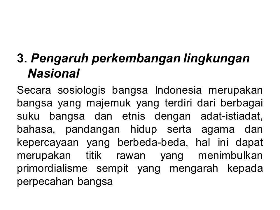 3. Pengaruh perkembangan lingkungan Nasional Secara sosiologis bangsa Indonesia merupakan bangsa yang majemuk yang terdiri dari berbagai suku bangsa d