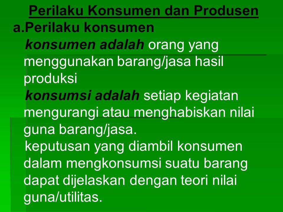 Perilaku Konsumen dan Produsen a.Perilaku konsumen konsumen adalah orang yang menggunakan barang/jasa hasil produksi konsumsi adalah setiap kegiatan m