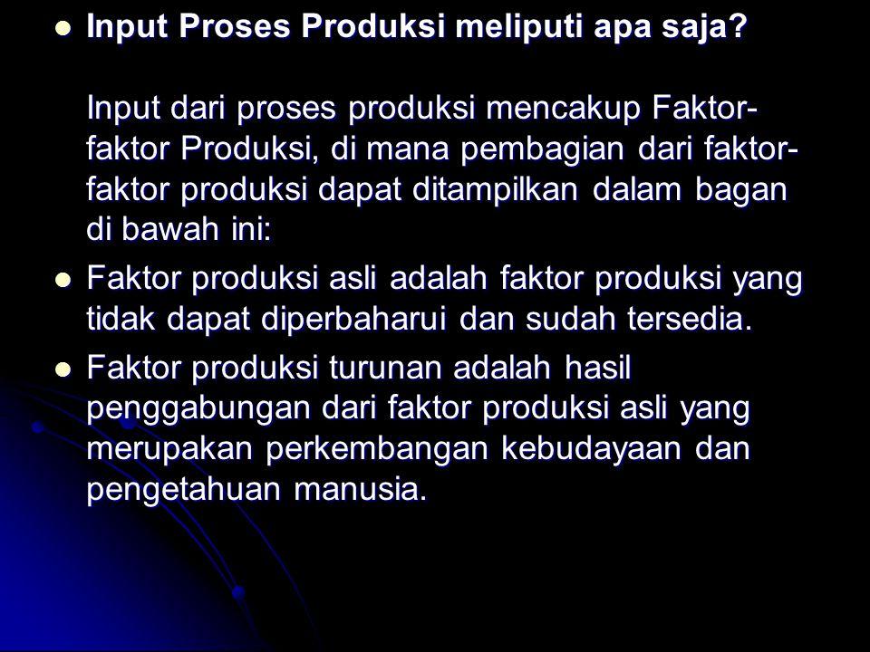Input Proses Produksi meliputi apa saja? Input dari proses produksi mencakup Faktor- faktor Produksi, di mana pembagian dari faktor- faktor produksi d