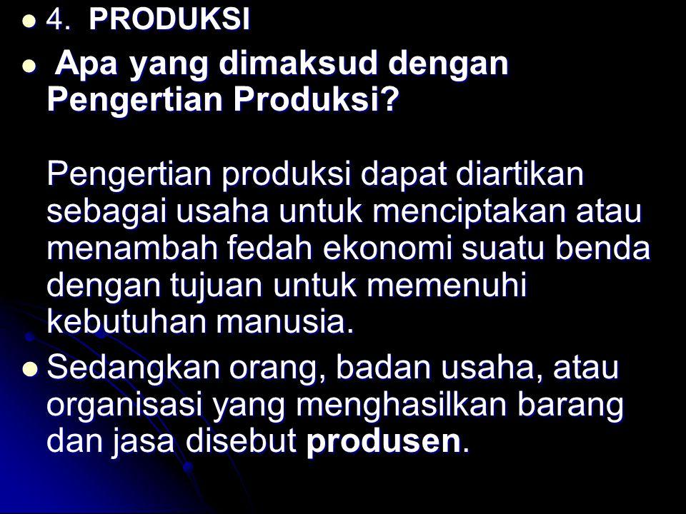 4. PRODUKSI 4. PRODUKSI Apa yang dimaksud dengan Pengertian Produksi? Pengertian produksi dapat diartikan sebagai usaha untuk menciptakan atau menamba