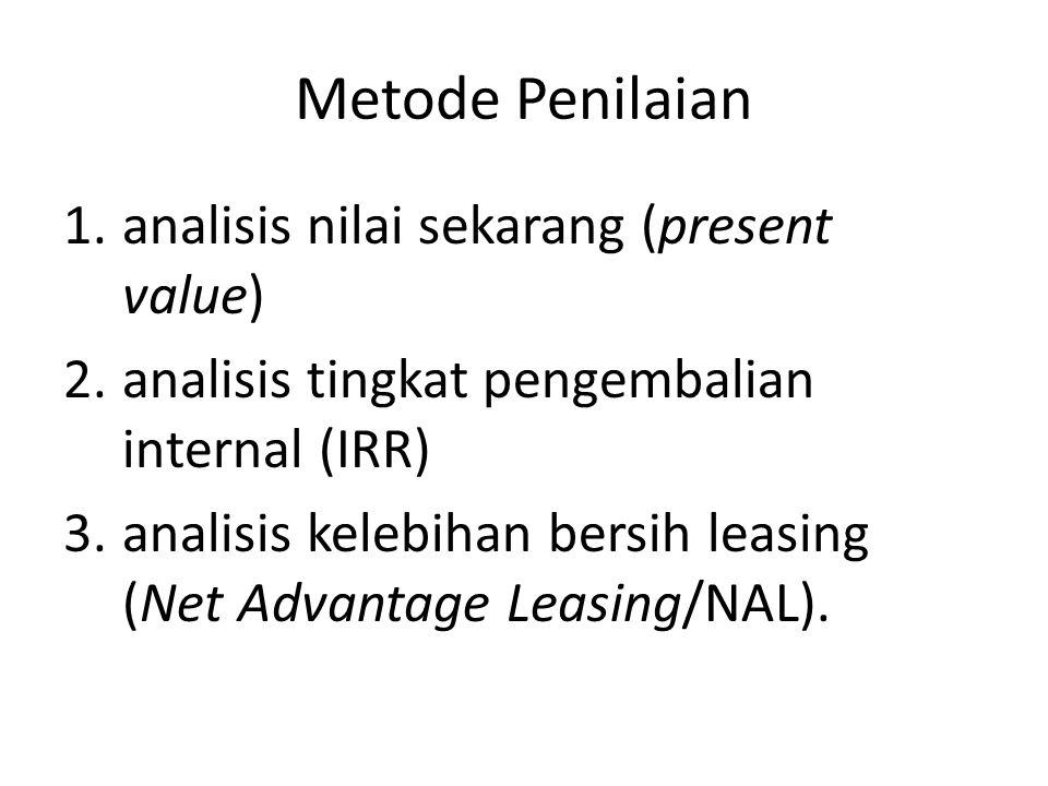 Metode Penilaian 1.analisis nilai sekarang (present value) 2.analisis tingkat pengembalian internal (IRR) 3.analisis kelebihan bersih leasing (Net Advantage Leasing/NAL).