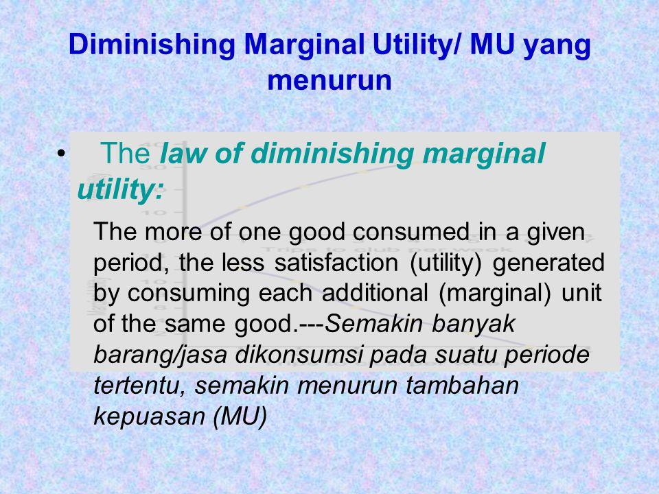 Diminishing Marginal Utility/ MU yang menurun The law of diminishing marginal utility: The more of one good consumed in a given period, the less satis