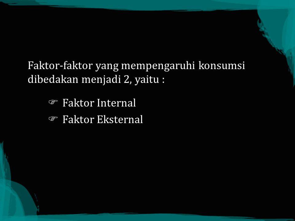 Faktor-faktor yang mempengaruhi konsumsi dibedakan menjadi 2, yaitu :  Faktor Internal  Faktor Eksternal