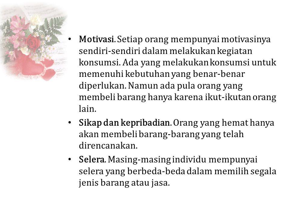 Motivasi. Setiap orang mempunyai motivasinya sendiri-sendiri dalam melakukan kegiatan konsumsi. Ada yang melakukan konsumsi untuk memenuhi kebutuhan y