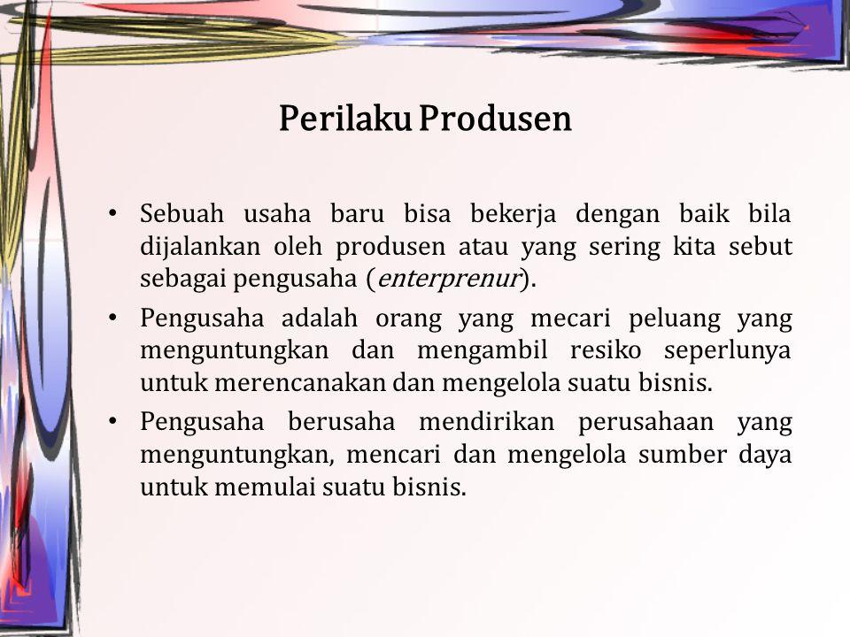 Perilaku Produsen Sebuah usaha baru bisa bekerja dengan baik bila dijalankan oleh produsen atau yang sering kita sebut sebagai pengusaha (enterprenur)