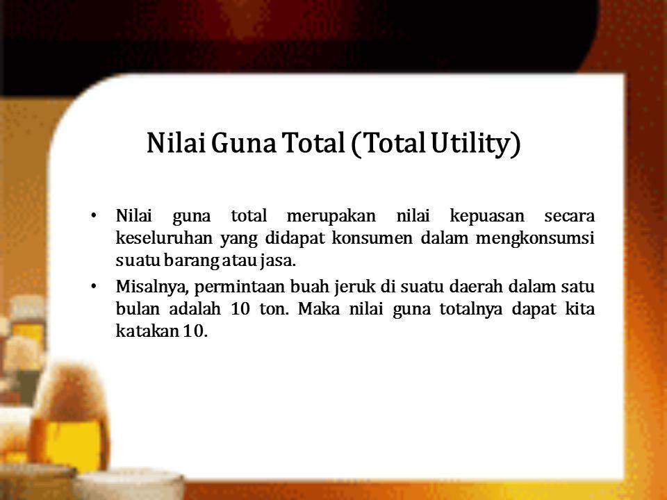 Nilai Guna Total (Total Utility) Nilai guna total merupakan nilai kepuasan secara keseluruhan yang didapat konsumen dalam mengkonsumsi suatu barang at