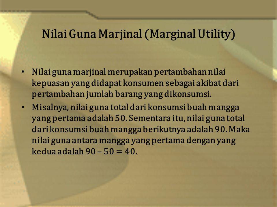 Nilai Guna Marjinal (Marginal Utility) Nilai guna marjinal merupakan pertambahan nilai kepuasan yang didapat konsumen sebagai akibat dari pertambahan