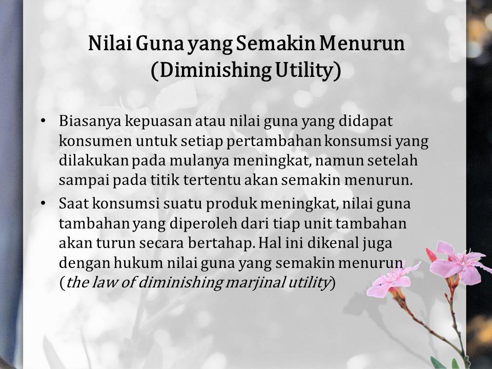 Nilai Guna yang Semakin Menurun (Diminishing Utility) Biasanya kepuasan atau nilai guna yang didapat konsumen untuk setiap pertambahan konsumsi yang d