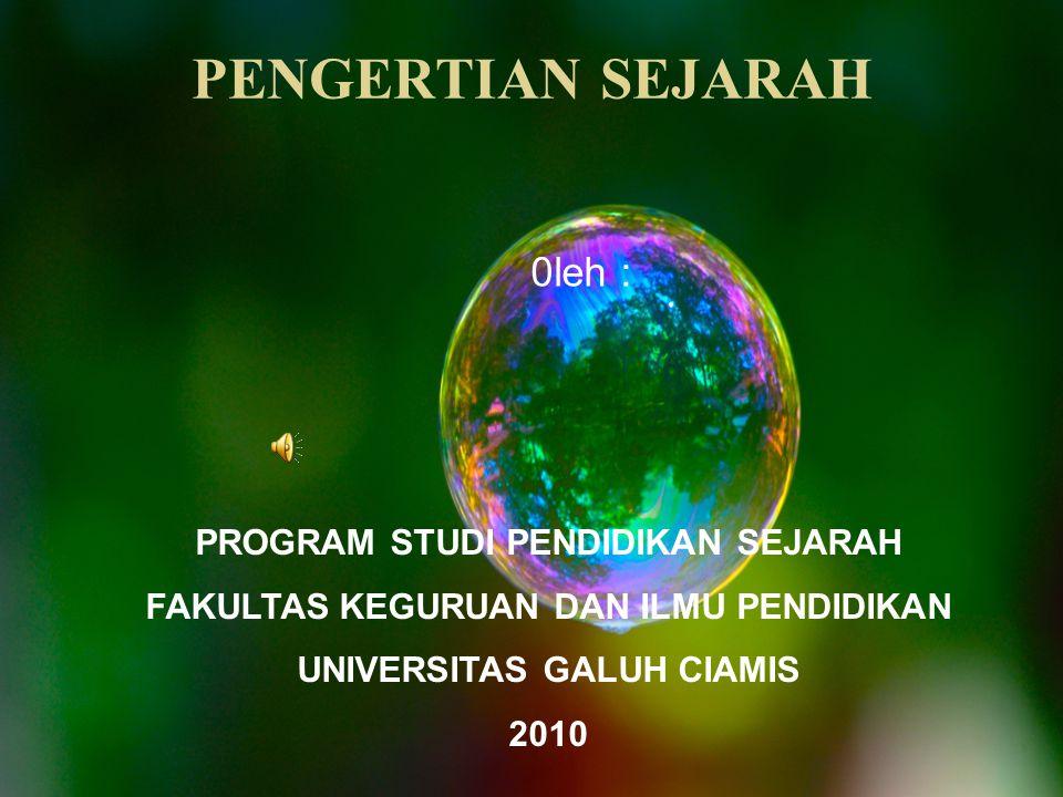 PENGERTIAN SEJARAH PROGRAM STUDI PENDIDIKAN SEJARAH FAKULTAS KEGURUAN DAN ILMU PENDIDIKAN UNIVERSITAS GALUH CIAMIS 2010 0leh :
