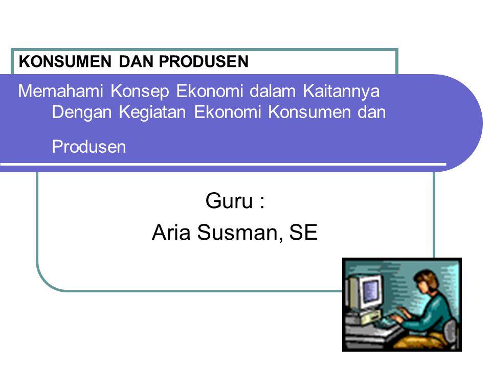 Memahami Konsep Ekonomi dalam Kaitannya Dengan Kegiatan Ekonomi Konsumen dan Produsen Guru : Aria Susman, SE KONSUMEN DAN PRODUSEN