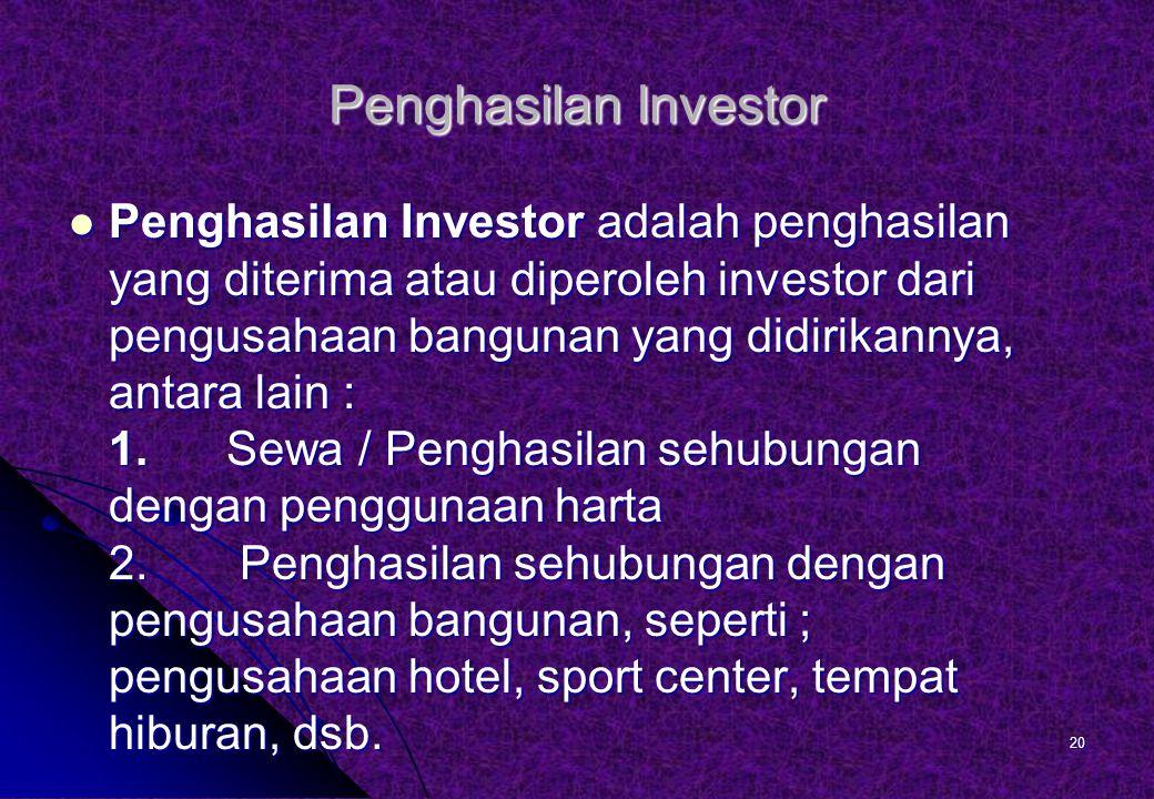 Penghasilan Investor Penghasilan Investor adalah penghasilan yang diterima atau diperoleh investor dari pengusahaan bangunan yang didirikannya, antara