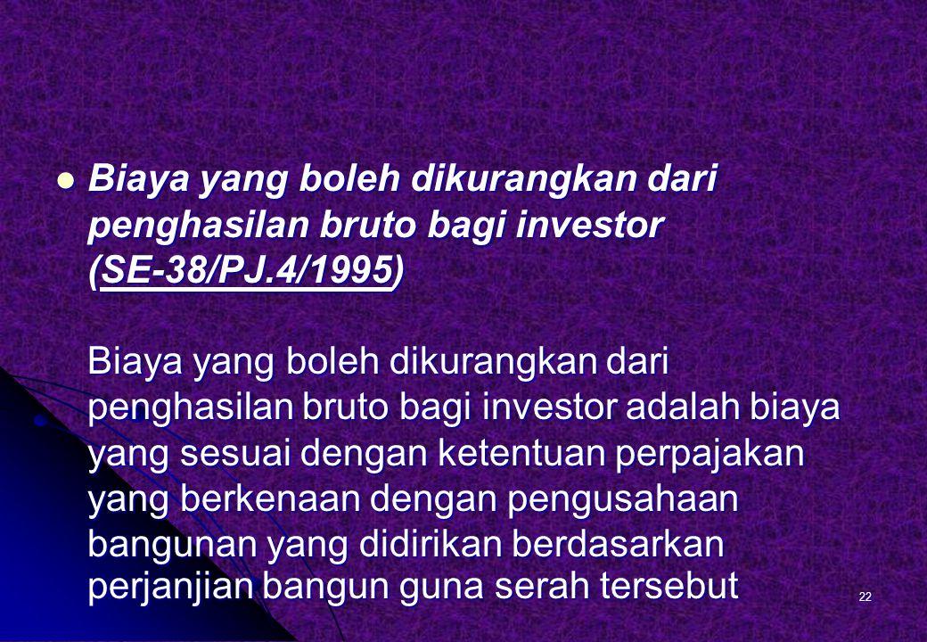 Biaya yang boleh dikurangkan dari penghasilan bruto bagi investor (SE-38/PJ.4/1995) Biaya yang boleh dikurangkan dari penghasilan bruto bagi investor adalah biaya yang sesuai dengan ketentuan perpajakan yang berkenaan dengan pengusahaan bangunan yang didirikan berdasarkan perjanjian bangun guna serah tersebut Biaya yang boleh dikurangkan dari penghasilan bruto bagi investor (SE-38/PJ.4/1995) Biaya yang boleh dikurangkan dari penghasilan bruto bagi investor adalah biaya yang sesuai dengan ketentuan perpajakan yang berkenaan dengan pengusahaan bangunan yang didirikan berdasarkan perjanjian bangun guna serah tersebut 22