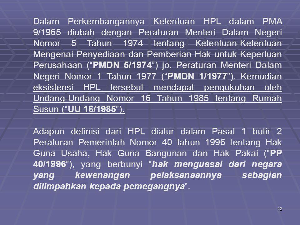 12 Dalam Perkembangannya Ketentuan HPL dalam PMA 9/1965 diubah dengan Peraturan Menteri Dalam Negeri Nomor 5 Tahun 1974 tentang Ketentuan-Ketentuan Mengenai Penyediaan dan Pemberian Hak untuk Keperluan Perusahaan ( PMDN 5/1974 ) jo.