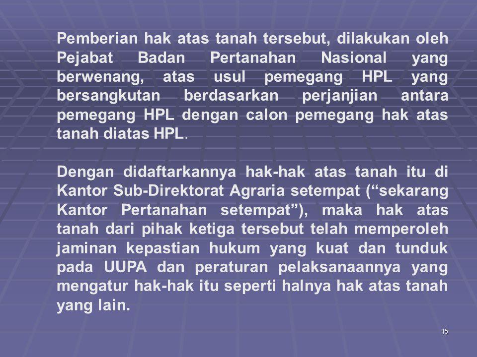 15 Pemberian hak atas tanah tersebut, dilakukan oleh Pejabat Badan Pertanahan Nasional yang berwenang, atas usul pemegang HPL yang bersangkutan berdasarkan perjanjian antara pemegang HPL dengan calon pemegang hak atas tanah diatas HPL.