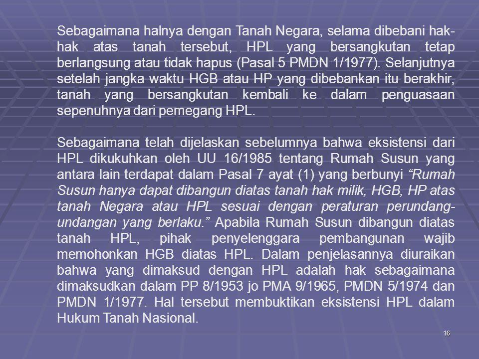16 Sebagaimana halnya dengan Tanah Negara, selama dibebani hak- hak atas tanah tersebut, HPL yang bersangkutan tetap berlangsung atau tidak hapus (Pasal 5 PMDN 1/1977).