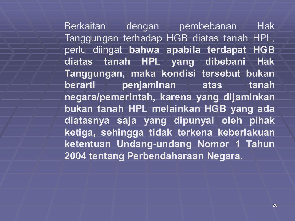 26 Berkaitan dengan pembebanan Hak Tanggungan terhadap HGB diatas tanah HPL, perlu diingat bahwa apabila terdapat HGB diatas tanah HPL yang dibebani Hak Tanggungan, maka kondisi tersebut bukan berarti penjaminan atas tanah negara/pemerintah, karena yang dijaminkan bukan tanah HPL melainkan HGB yang ada diatasnya saja yang dipunyai oleh pihak ketiga, sehingga tidak terkena keberlakuan ketentuan Undang-undang Nomor 1 Tahun 2004 tentang Perbendaharaan Negara.