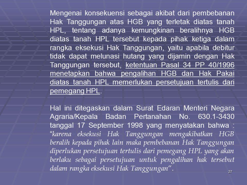 27 Mengenai konsekuensi sebagai akibat dari pembebanan Hak Tanggungan atas HGB yang terletak diatas tanah HPL, tentang adanya kemungkinan beralihnya HGB diatas tanah HPL tersebut kepada pihak ketiga dalam rangka eksekusi Hak Tanggungan, yaitu apabila debitur tidak dapat melunasi hutang yang dijamin dengan Hak Tanggungan tersebut, ketentuan Pasal 34 PP 40/1996 menetapkan bahwa pengalihan HGB dan Hak Pakai diatas tanah HPL memerlukan persetujuan tertulis dari pemegang HPL.
