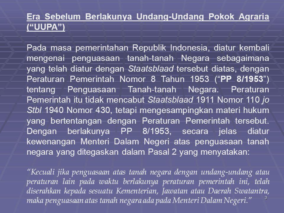 3 Era Sebelum Berlakunya Undang-Undang Pokok Agraria ( UUPA ) Pada masa pemerintahan Republik Indonesia, diatur kembali mengenai penguasaan tanah-tanah Negara sebagaimana yang telah diatur dengan Staatsblaad tersebut diatas, dengan Peraturan Pemerintah Nomor 8 Tahun 1953 ( PP 8/1953 ) tentang Penguasaan Tanah-tanah Negara.